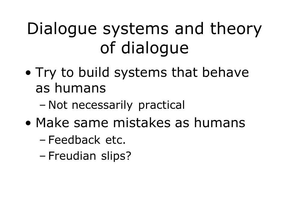 Dialogue systems and theory of dialogue Try to build systems that behave as humans –Not necessarily practical Make same mistakes as humans –Feedback e