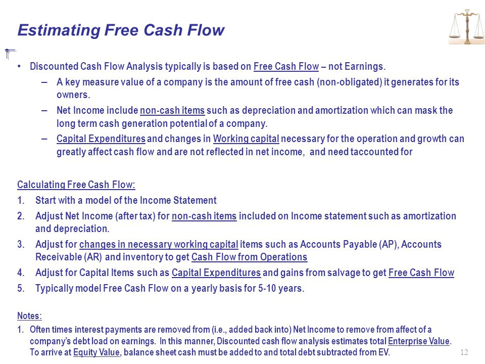 Estimating Free Cash Flow Discounted Cash Flow Analysis typically is based on Free Cash Flow – not Earnings. – A key measure value of a company is the