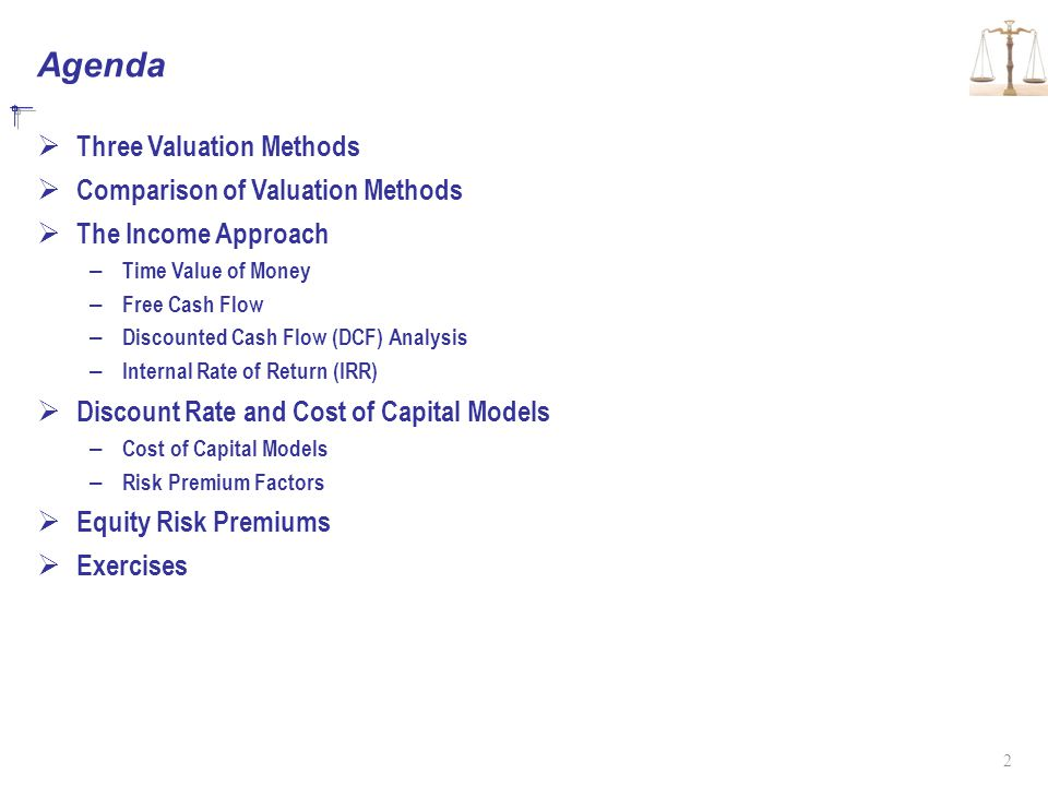 Agenda  Three Valuation Methods  Comparison of Valuation Methods  The Income Approach – Time Value of Money – Free Cash Flow – Discounted Cash Flow