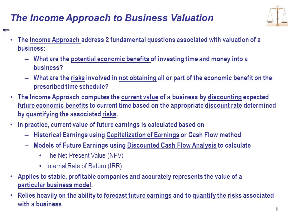 The Income Approach to Business Valuation The Income Approach address 2 fundamental questions associated with valuation of a business: – What are the