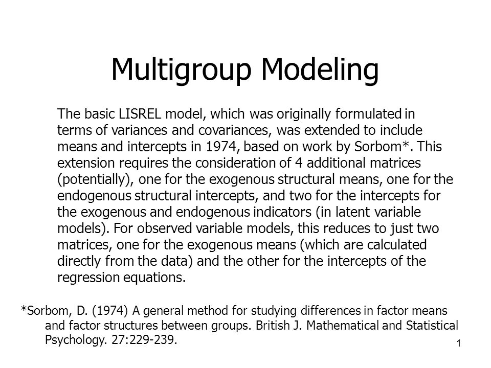 1 Multigroup Modeling The basic LISREL model, which was originally formulated in terms of variances and covariances, was extended to include means and intercepts in 1974, based on work by Sorbom*.