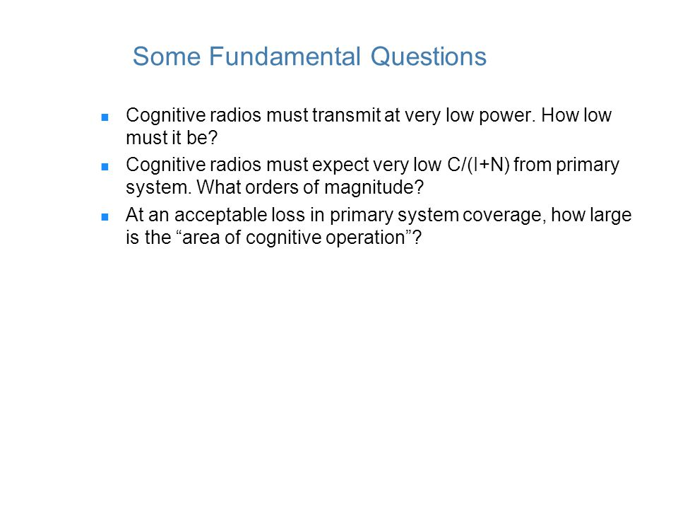 Some Fundamental Questions Cognitive radios must transmit at very low power.
