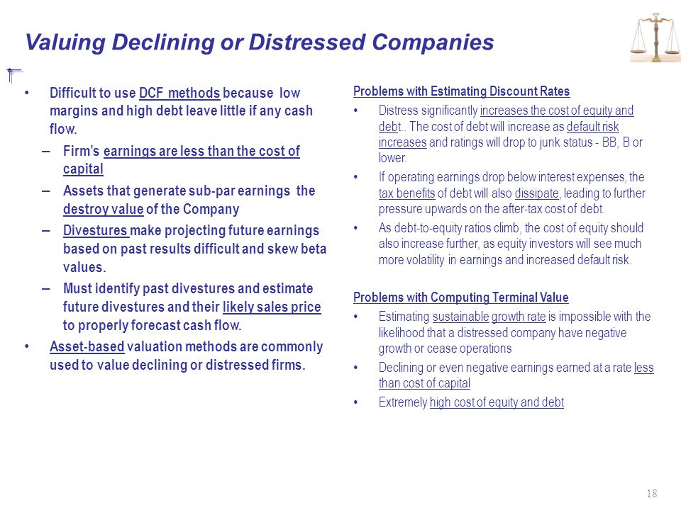 Valuing Declining or Distressed Companies Difficult to use DCF methods because low margins and high debt leave little if any cash flow.
