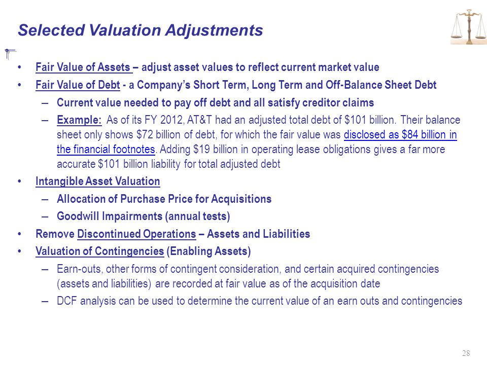 Selected Valuation Adjustments Fair Value of Assets – adjust asset values to reflect current market value Fair Value of Debt - a Company's Short Term, Long Term and Off-Balance Sheet Debt – Current value needed to pay off debt and all satisfy creditor claims – Example: As of its FY 2012, AT&T had an adjusted total debt of $101 billion.