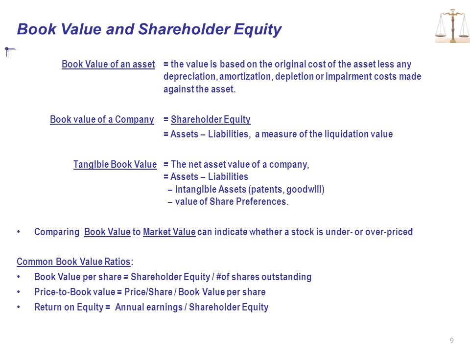 Book Value and Shareholder Equity Book Value of an asset= the value is based on the original cost of the asset less any depreciation, amortization, depletion or impairment costs made against the asset.