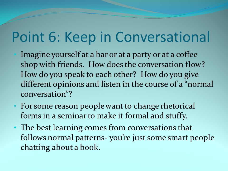 Point 6: Keep in Conversational Imagine yourself at a bar or at a party or at a coffee shop with friends. How does the conversation flow? How do you s