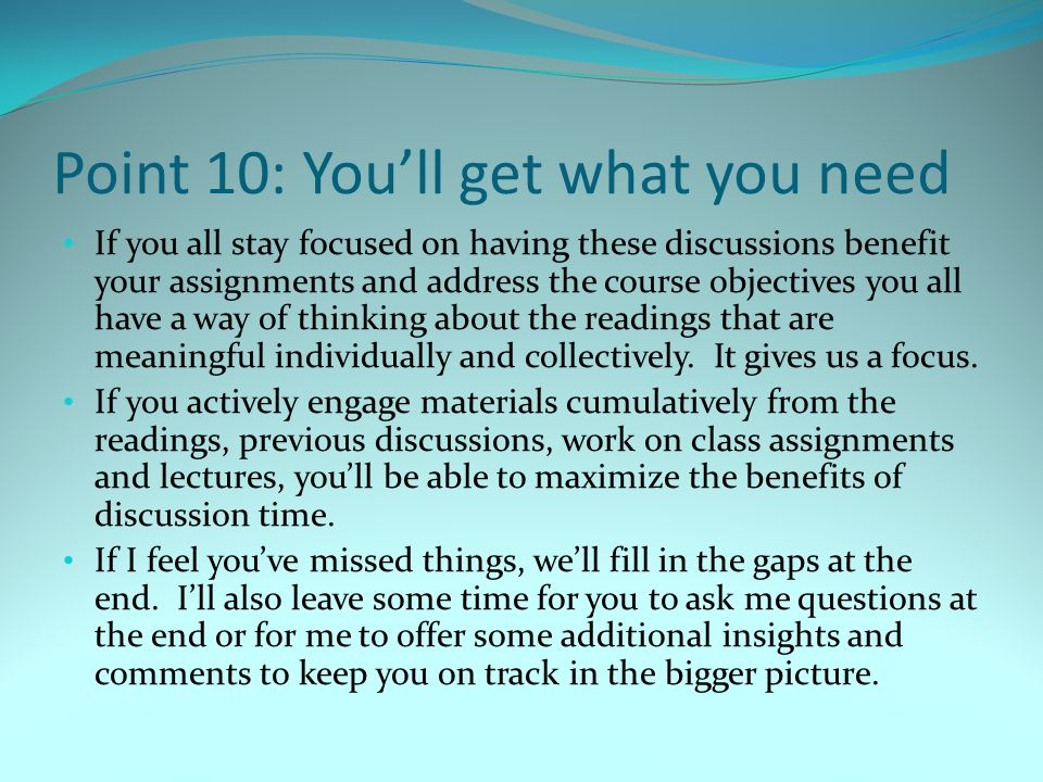 Point 10: You'll get what you need If you all stay focused on having these discussions benefit your assignments and address the course objectives you