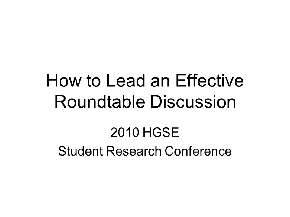 How to Lead an Effective Roundtable Discussion 2010 HGSE Student Research Conference