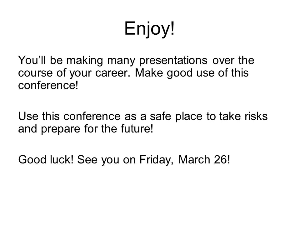 Enjoy! You'll be making many presentations over the course of your career. Make good use of this conference! Use this conference as a safe place to ta