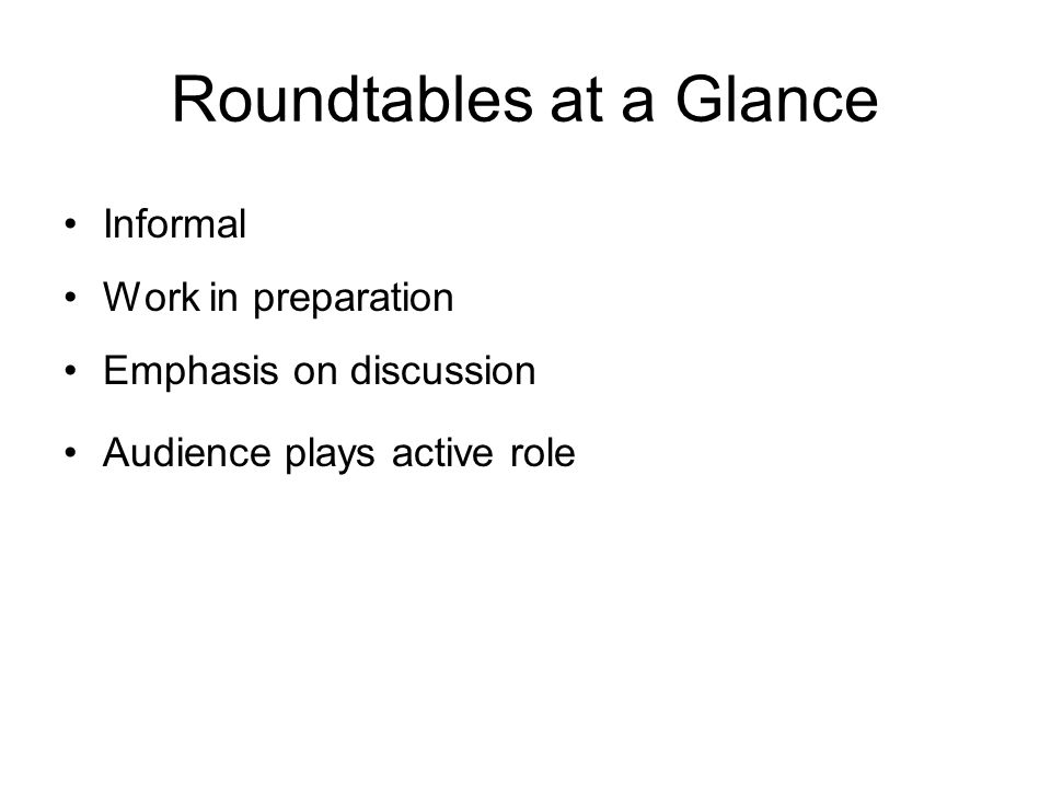 Roundtables at a Glance Informal Work in preparation Emphasis on discussion Audience plays active role