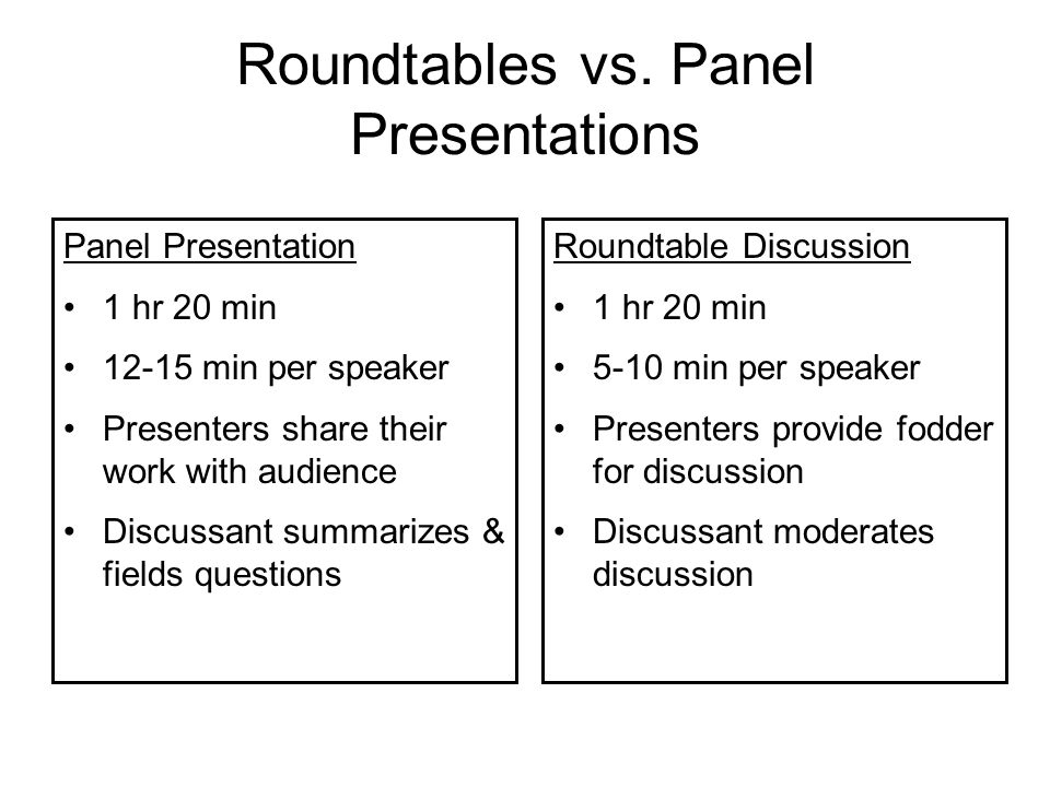 Effective (and not so effective) roundtables Qualities of effective roundtables: Time managed carefully – plenty of time for discussion Each speaker communicates clear message & solicits specific feedback Discussant moderates discussion that touches on all speakers' work Qualities of less effective roundtables: Not enough time for discussion Speakers aren't clear about what feedback they want from audience Discussion focuses on 1 speaker, leaves others out