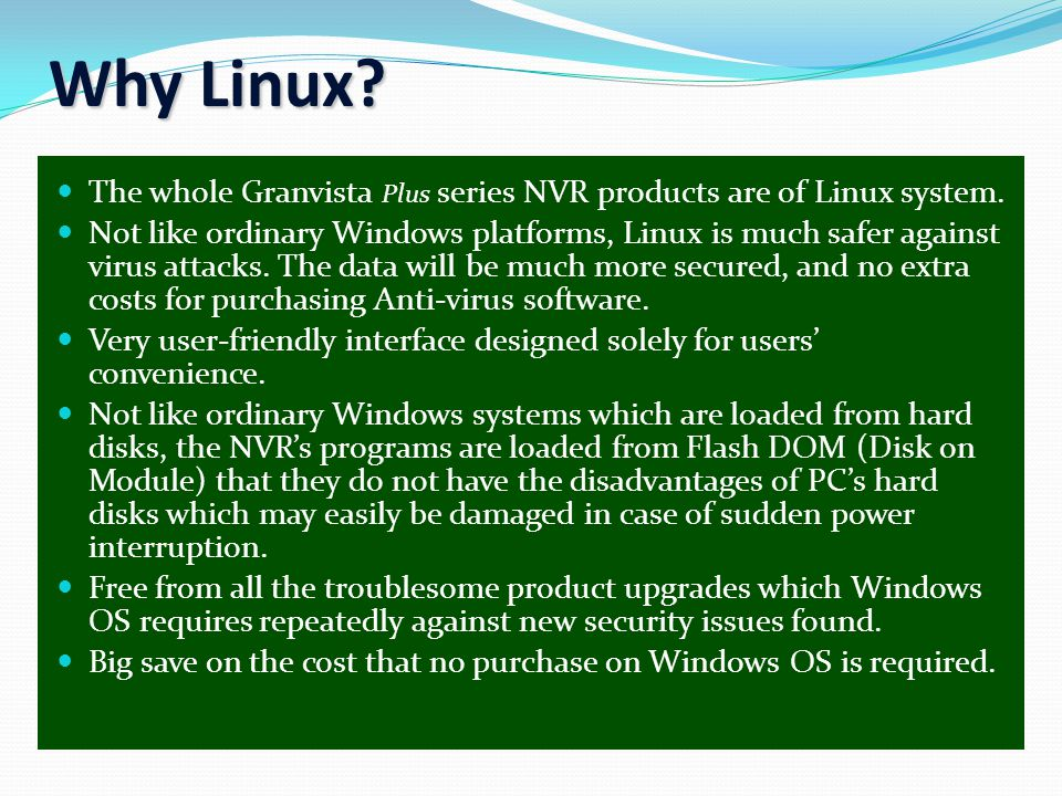 Why Linux? The whole Granvista Plus series NVR products are of Linux system. Not like ordinary Windows platforms, Linux is much safer against virus at