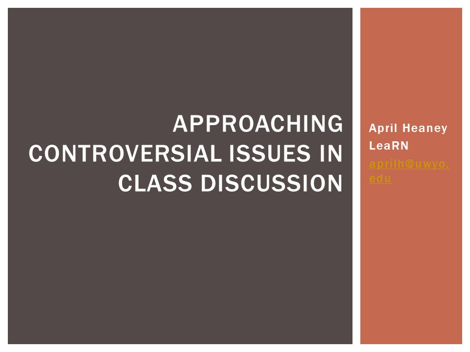April Heaney LeaRN aprilh@uwyo. edu APPROACHING CONTROVERSIAL ISSUES IN CLASS DISCUSSION