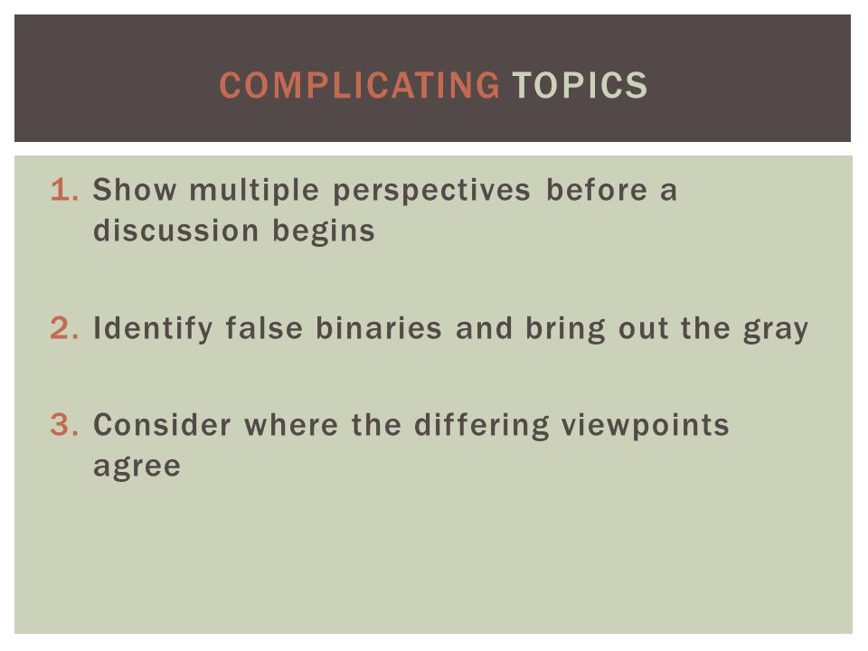 1.Show multiple perspectives before a discussion begins 2.Identify false binaries and bring out the gray 3.Consider where the differing viewpoints agree COMPLICATING TOPICS