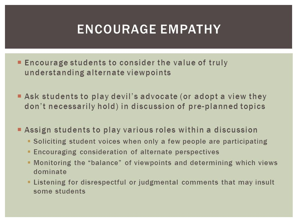  Encourage students to consider the value of truly understanding alternate viewpoints  Ask students to play devil's advocate (or adopt a view they don't necessarily hold) in discussion of pre-planned topics  Assign students to play various roles within a discussion  Soliciting student voices when only a few people are participating  Encouraging consideration of alternate perspectives  Monitoring the balance of viewpoints and determining which views dominate  Listening for disrespectful or judgmental comments that may insult some students ENCOURAGE EMPATHY
