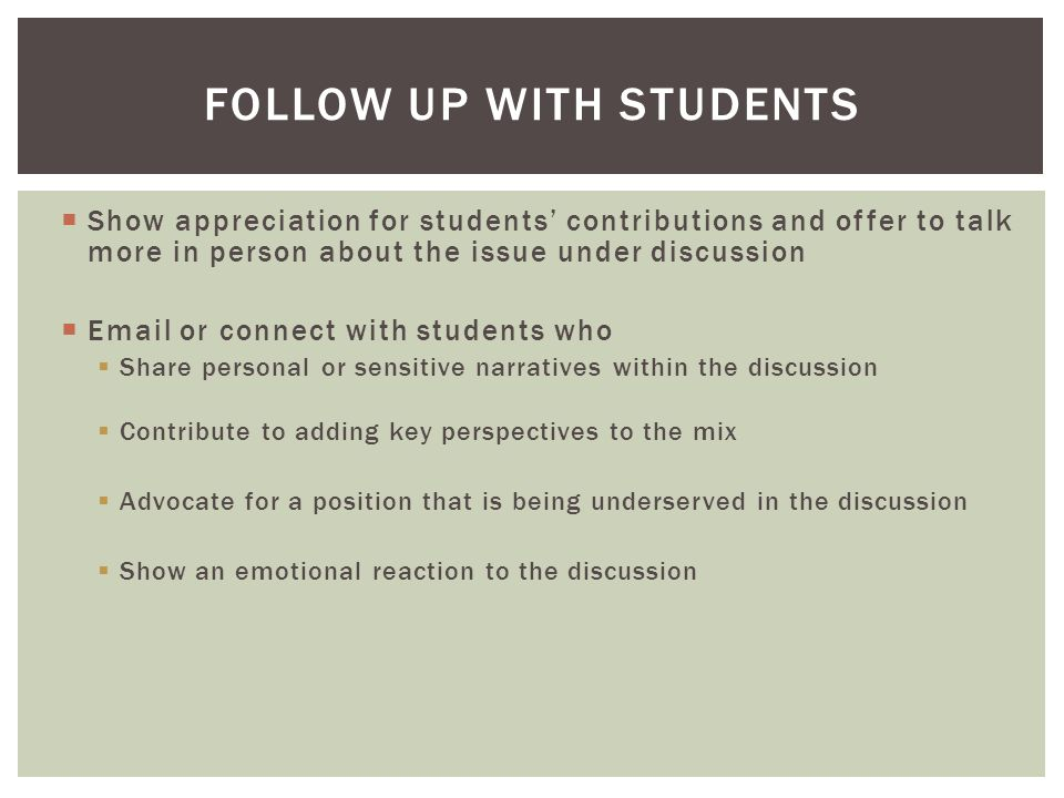 Show appreciation for students' contributions and offer to talk more in person about the issue under discussion  Email or connect with students who  Share personal or sensitive narratives within the discussion  Contribute to adding key perspectives to the mix  Advocate for a position that is being underserved in the discussion  Show an emotional reaction to the discussion FOLLOW UP WITH STUDENTS
