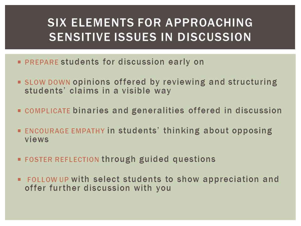  PREPARE students for discussion early on  SLOW DOWN opinions offered by reviewing and structuring students' claims in a visible way  COMPLICATE binaries and generalities offered in discussion  ENCOURAGE EMPATHY in students' thinking about opposing views  FOSTER REFLECTION through guided questions  FOLLOW UP with select students to show appreciation and offer further discussion with you SIX ELEMENTS FOR APPROACHING SENSITIVE ISSUES IN DISCUSSION