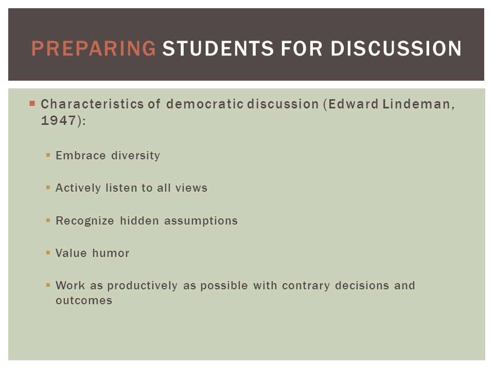  Characteristics of democratic discussion (Edward Lindeman, 1947):  Embrace diversity  Actively listen to all views  Recognize hidden assumptions  Value humor  Work as productively as possible with contrary decisions and outcomes PREPARING STUDENTS FOR DISCUSSION