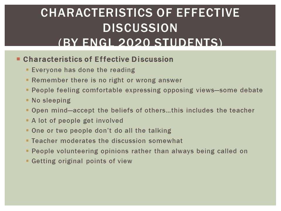  Characteristics of Effective Discussion  Everyone has done the reading  Remember there is no right or wrong answer  People feeling comfortable expressing opposing views—some debate  No sleeping  Open mind—accept the beliefs of others…this includes the teacher  A lot of people get involved  One or two people don't do all the talking  Teacher moderates the discussion somewhat  People volunteering opinions rather than always being called on  Getting original points of view CHARACTERISTICS OF EFFECTIVE DISCUSSION (BY ENGL 2020 STUDENTS)
