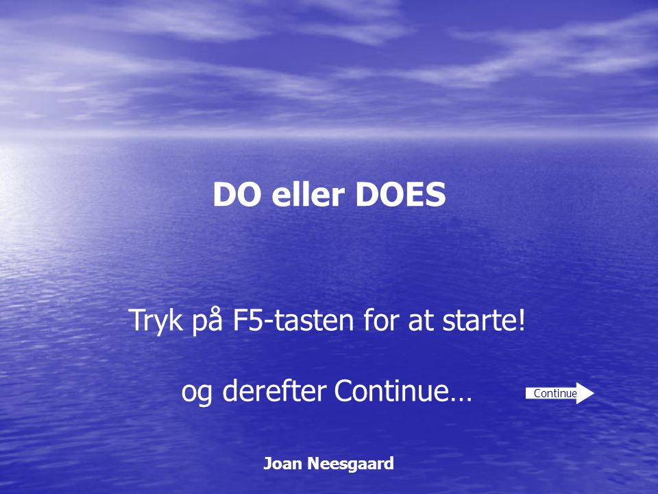 DO eller DOES Joan Neesgaard Continue Tryk på F5-tasten for at starte! og derefter Continue…