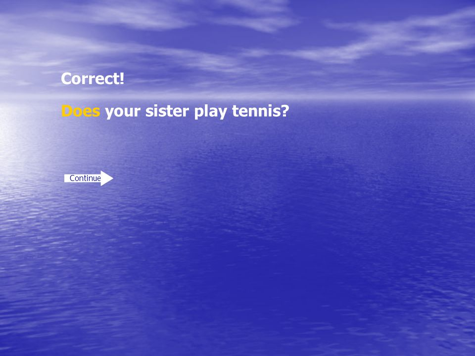 Correct! Continue Does your sister play tennis?