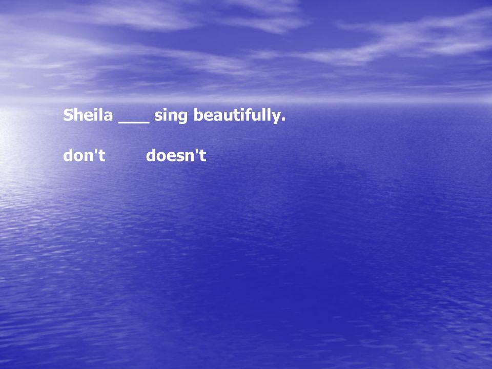 Sheila ___ sing beautifully. don'tdoesn't