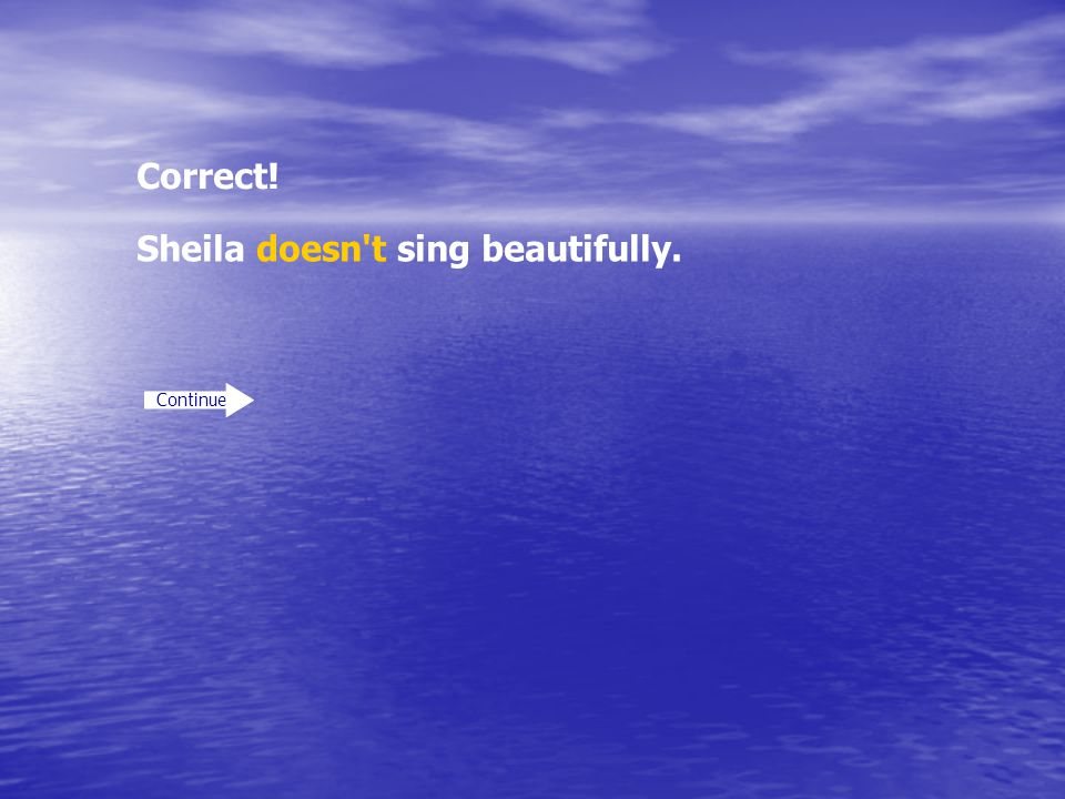 Correct! Continue Sheila doesn't sing beautifully.