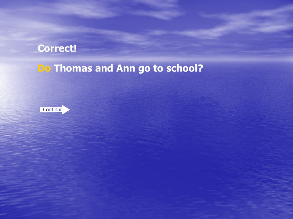Correct! Continue Do Thomas and Ann go to school