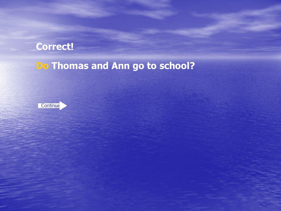 Correct! Continue Do Thomas and Ann go to school?
