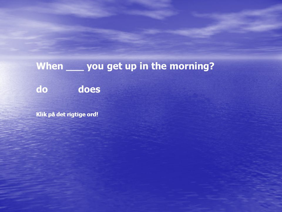 When ___ you get up in the morning dodoes Klik på det rigtige ord!