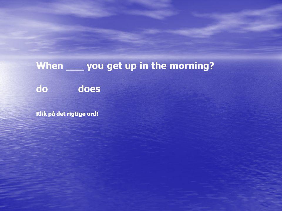 When ___ you get up in the morning? dodoes Klik på det rigtige ord!