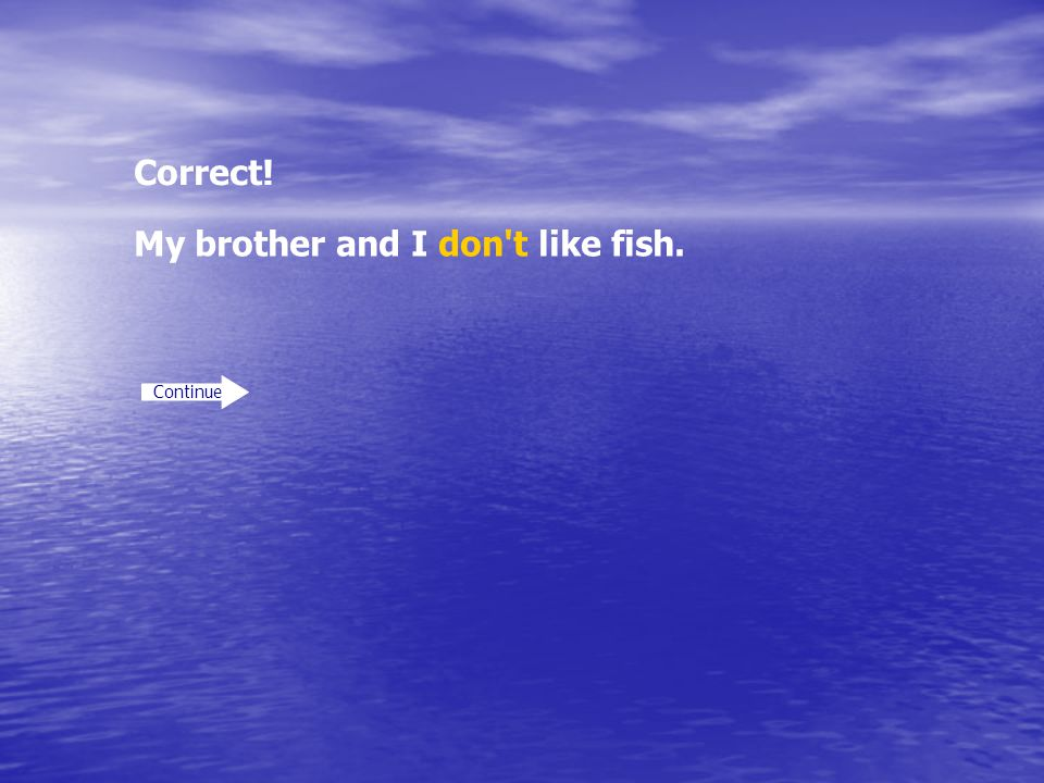 Correct! Continue My brother and I don't like fish.