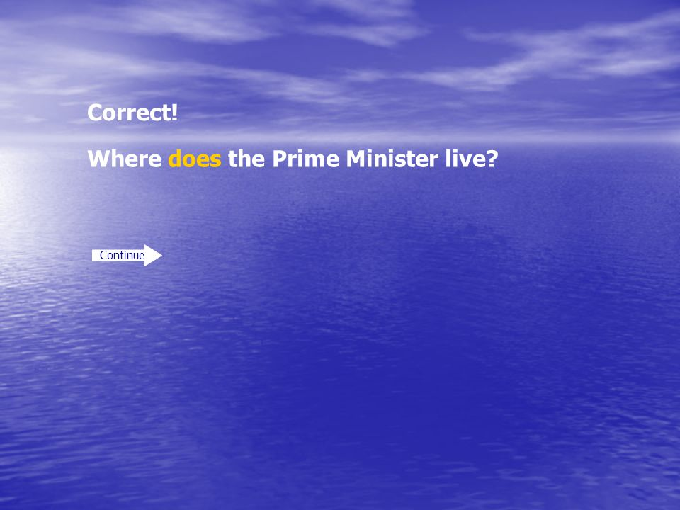 Correct! Continue Where does the Prime Minister live?