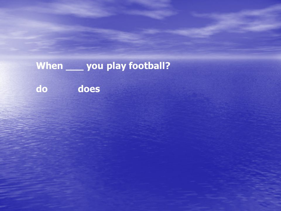 When ___ you play football? dodoes