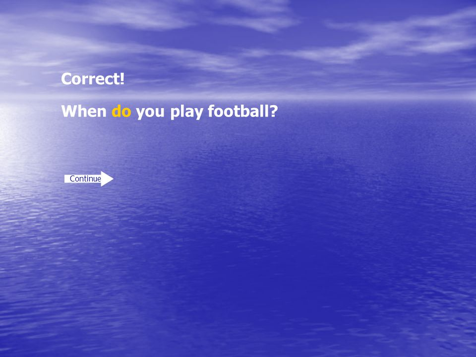 Correct! Continue When do you play football