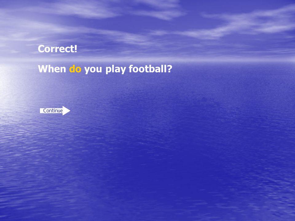 Correct! Continue When do you play football?