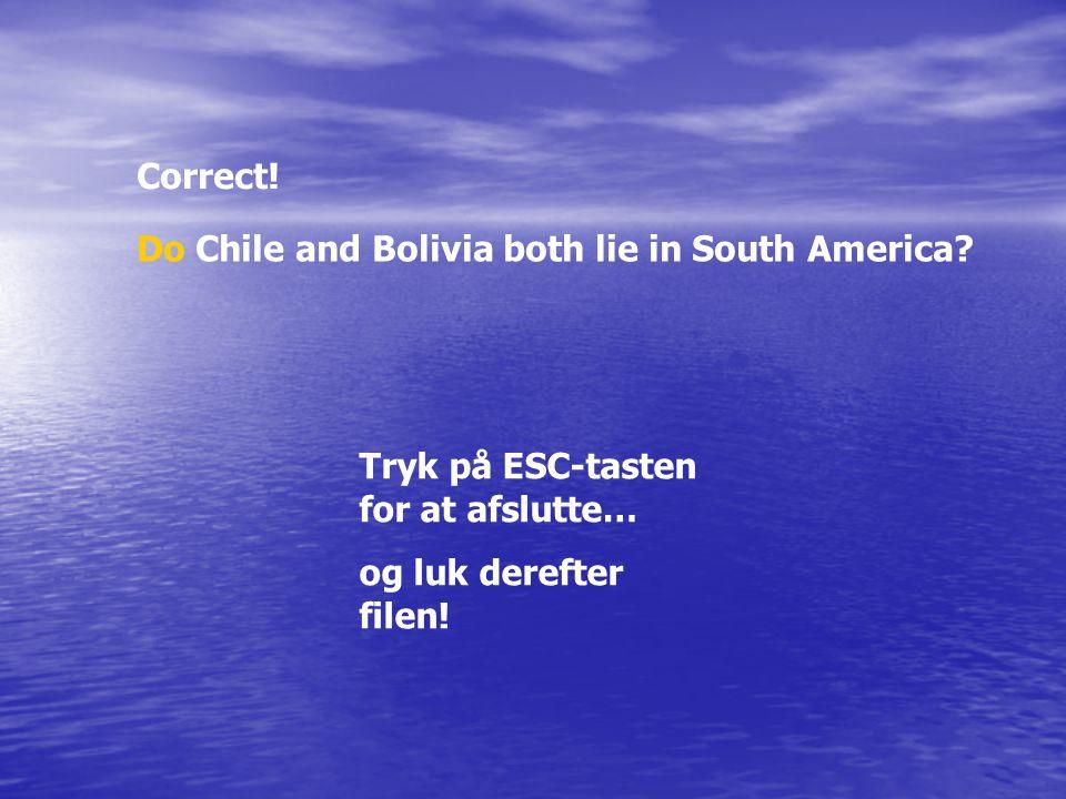 Correct! Do Chile and Bolivia both lie in South America? Tryk på ESC-tasten for at afslutte… og luk derefter filen!