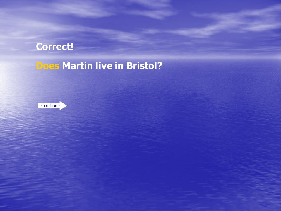 Correct! Continue Does Martin live in Bristol