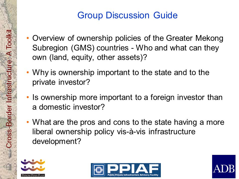 Cross-Border Infrastructure: A Toolkit Group Discussion Guide Overview of ownership policies of the Greater Mekong Subregion (GMS) countries - Who and what can they own (land, equity, other assets).
