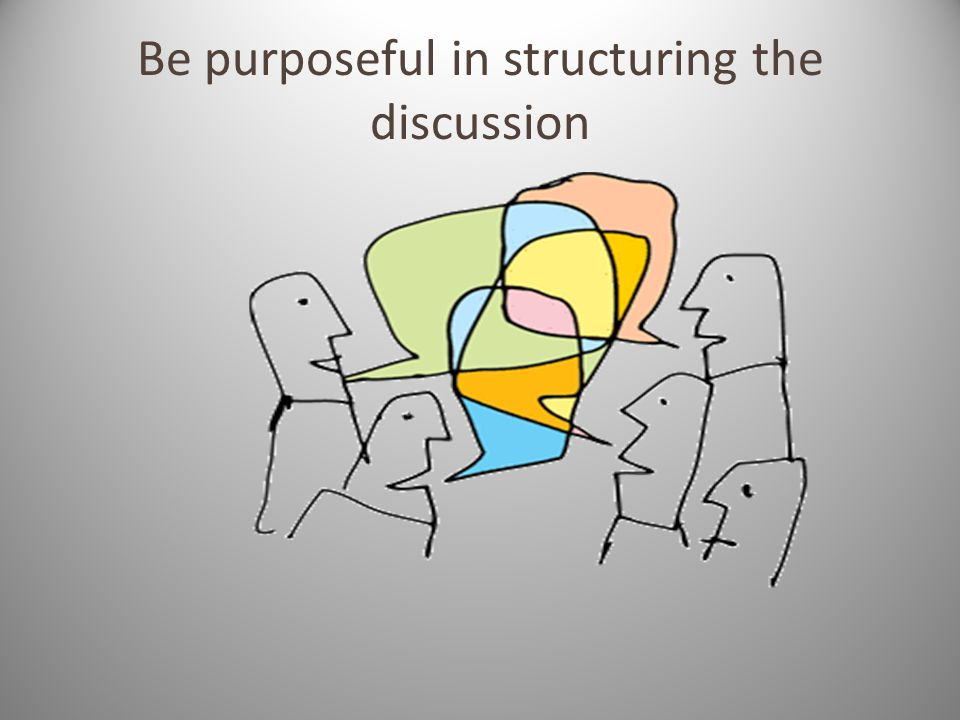 Be purposeful in structuring the discussion