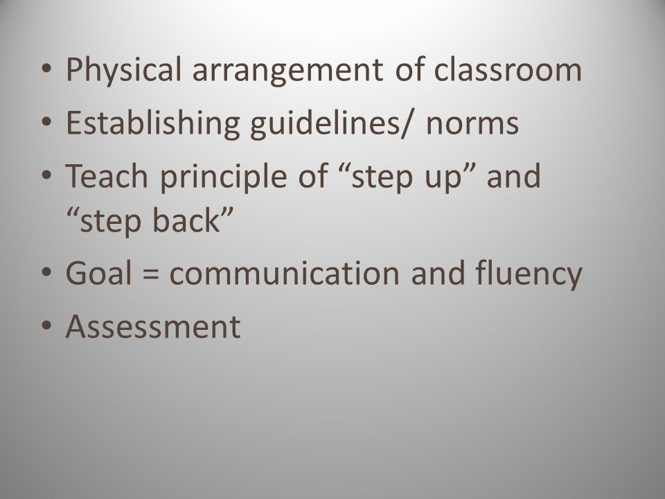 Physical arrangement of classroom Establishing guidelines/ norms Teach principle of step up and step back Goal = communication and fluency Assessment
