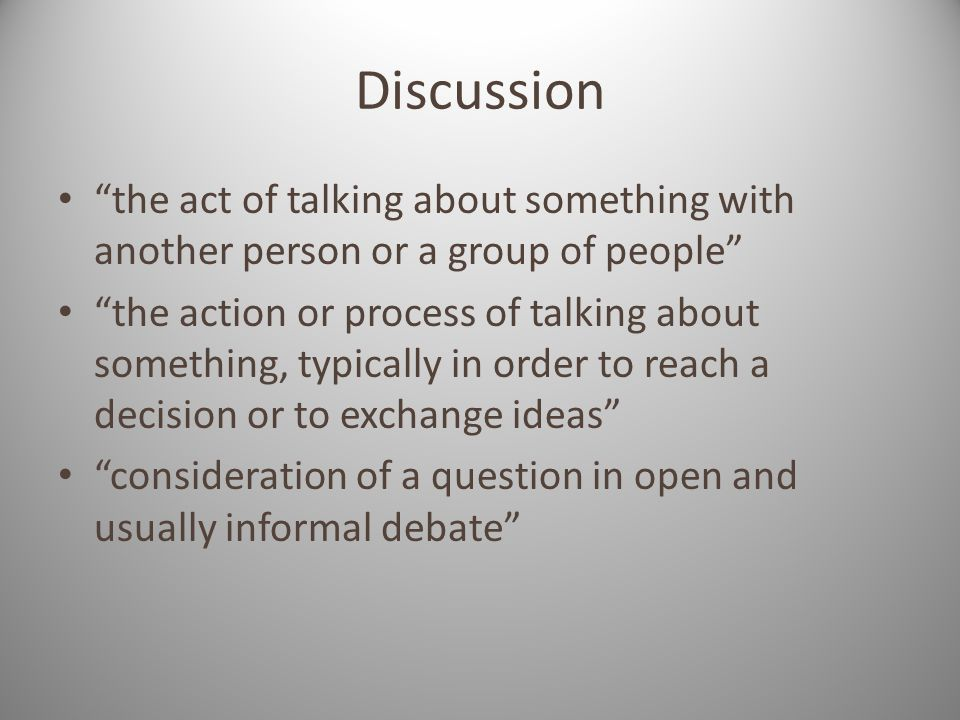 Discussion the act of talking about something with another person or a group of people the action or process of talking about something, typically in order to reach a decision or to exchange ideas consideration of a question in open and usually informal debate