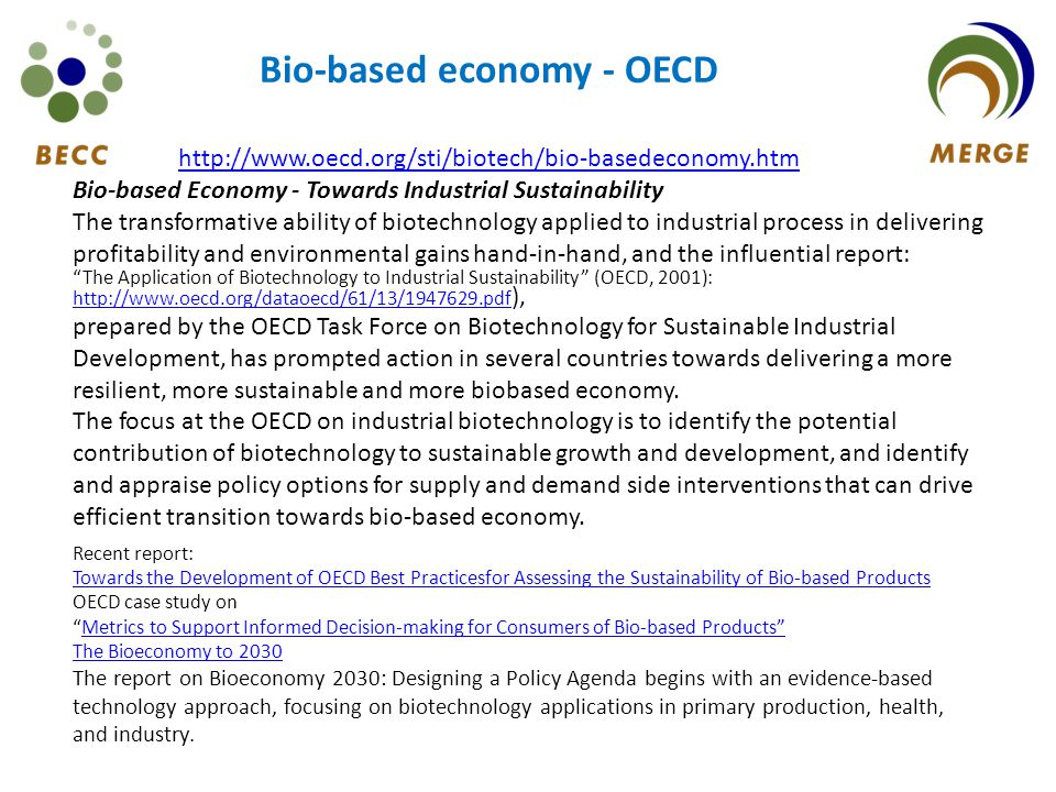 http://www.oecd.org/sti/biotech/bio-basedeconomy.htm Bio-based Economy - Towards Industrial Sustainability The transformative ability of biotechnology applied to industrial process in delivering profitability and environmental gains hand-in-hand, and the influential report: The Application of Biotechnology to Industrial Sustainability (OECD, 2001): http://www.oecd.org/dataoecd/61/13/1947629.pdf ), http://www.oecd.org/dataoecd/61/13/1947629.pdf prepared by the OECD Task Force on Biotechnology for Sustainable Industrial Development, has prompted action in several countries towards delivering a more resilient, more sustainable and more biobased economy.