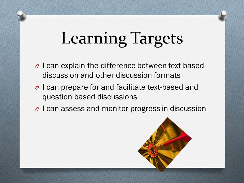Learning Targets O I can explain the difference between text-based discussion and other discussion formats O I can prepare for and facilitate text-based and question based discussions O I can assess and monitor progress in discussion