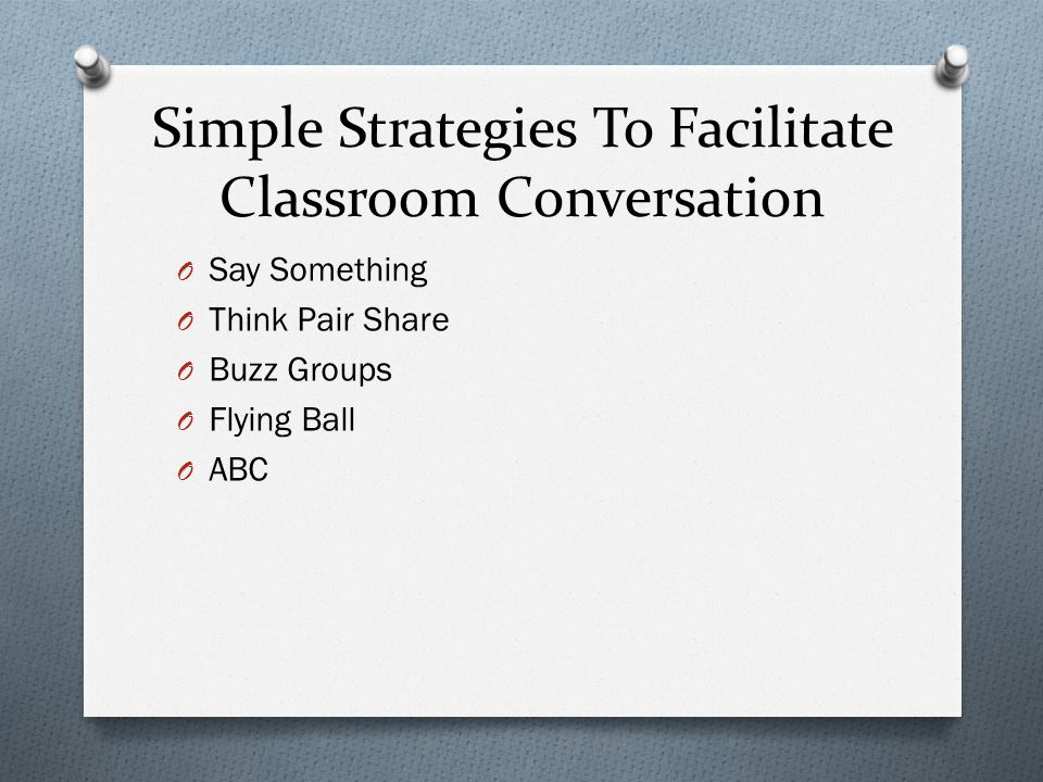 Simple Strategies To Facilitate Classroom Conversation O Say Something O Think Pair Share O Buzz Groups O Flying Ball O ABC