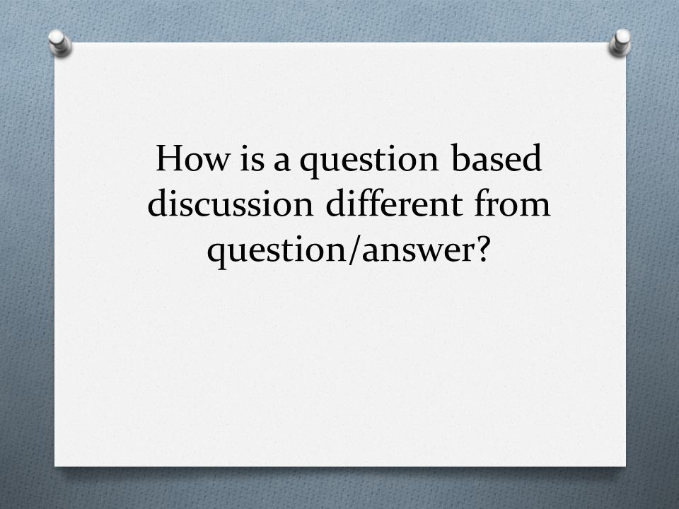 How is a question based discussion different from question/answer
