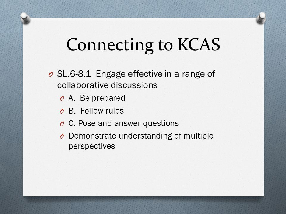 Connecting to KCAS O SL.6-8.1 Engage effective in a range of collaborative discussions O A.