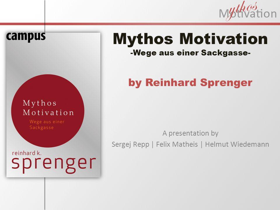 Mythos Motivation -Wege aus einer Sackgasse- by Reinhard Sprenger A presentation by Sergej Repp | Felix Matheis | Helmut Wiedemann