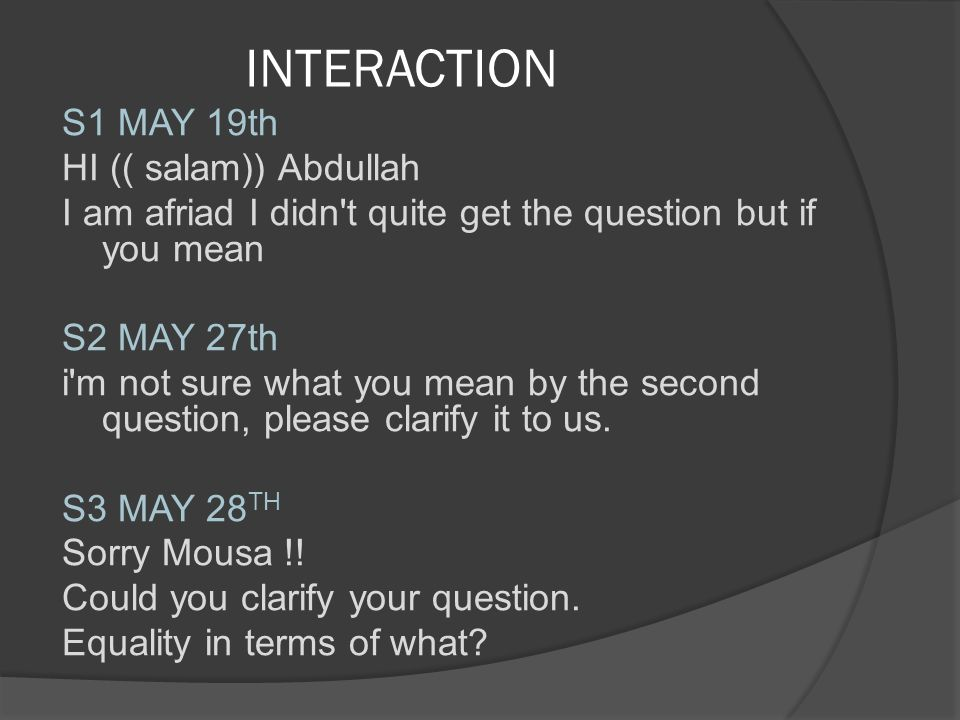 INTERACTION S1 MAY 19th HI (( salam)) Abdullah I am afriad I didn't quite get the question but if you mean S2 MAY 27th i'm not sure what you mean by t