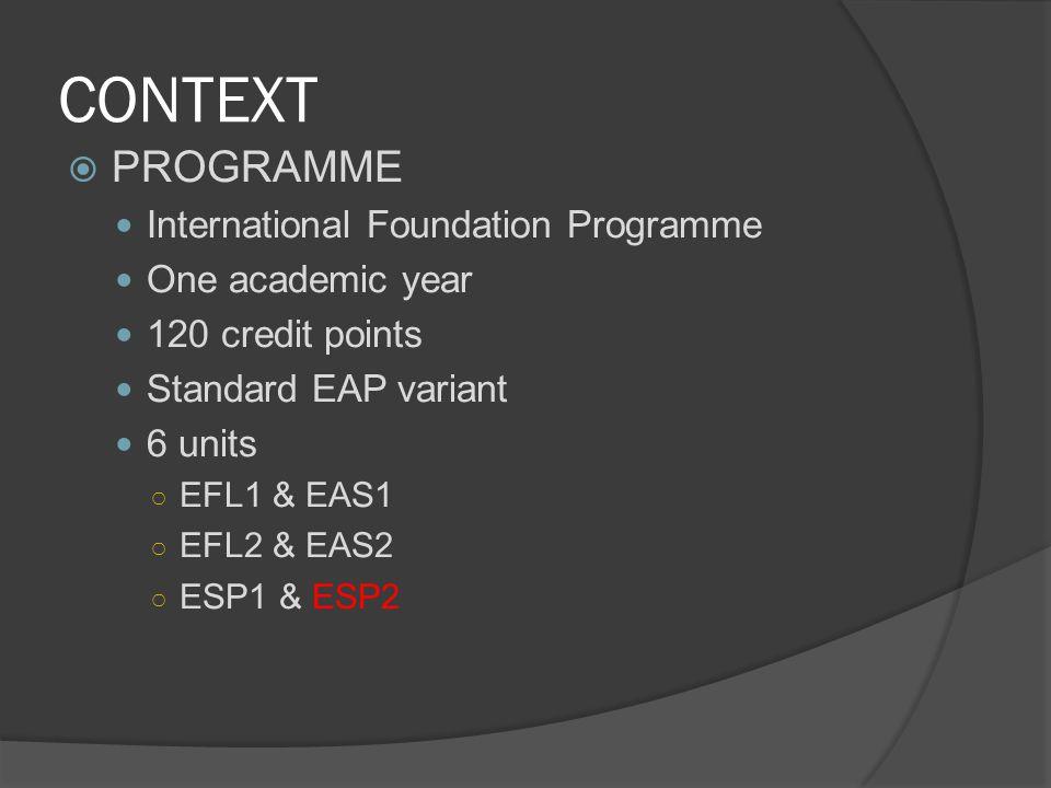 CONTEXT  PROGRAMME International Foundation Programme One academic year 120 credit points Standard EAP variant 6 units ○ EFL1 & EAS1 ○ EFL2 & EAS2 ○ ESP1 & ESP2